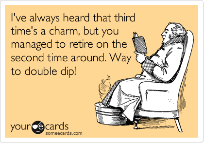 I've always heard that third time's a charm, but you managed to retire on the second time around. Way to double dip!