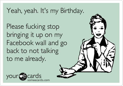 Yeah, yeah. It's my Birthday.   Please fucking stop  bringing it up on my Facebook wall and go  back to not talking to me already.
