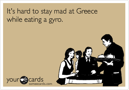 It's hard to stay mad at Greece while eating a gyro.