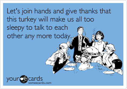 Let's join hands and give thanks that this turkey will make us all too sleepy to talk to each other any more today.