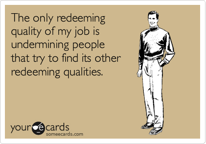 The only redeeming quality of my job is undermining people that try to find its other redeeming qualities.