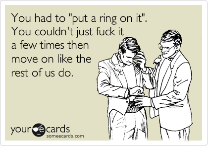 """You had to """"put a ring on it"""".  You couldn't just fuck it a few times then move on like the rest of us do."""