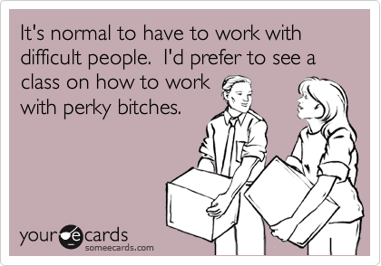 It's normal to have to work with difficult people.  I'd prefer to see a class on how to work  with perky bitches.