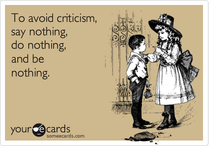 To avoid criticism,  say nothing,  do nothing,  and be nothing.