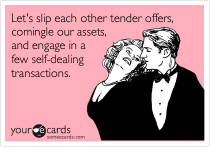 Let's slip each other tender offers, comingle our assets,