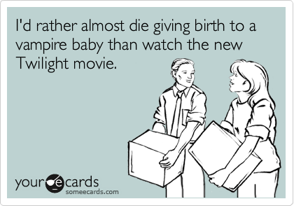 I'd rather almost die giving birth to a vampire baby than watch the new  Twilight movie.