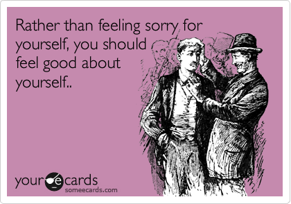 Rather than feeling sorry for yourself, you should feel good about yourself..