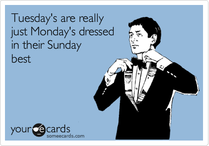 Tuesday's are really just Monday's dressed  in their Sunday  best