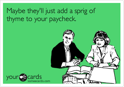 Maybe they'll just add a sprig of thyme to your paycheck.