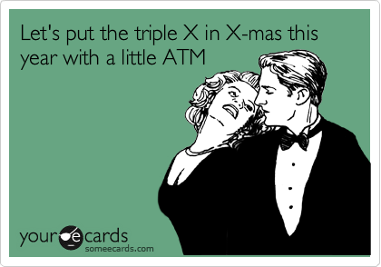 Let's put the triple X in X-mas this year with a little ATM