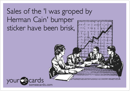 Sales of the 'I was groped by Herman Cain' bumper sticker have been brisk,