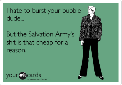 I hate to burst your bubble dude...  But the Salvation Army's shit is that cheap for a reason.