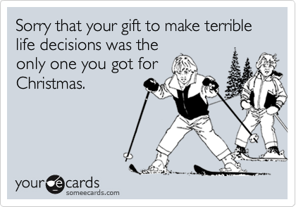 Sorry that your gift to make terrible life decisions was the only one you got for Christmas.