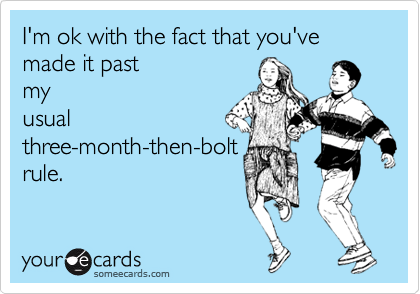 I'm ok with the fact that you've made it past my usual three-month-than-bolt rule.