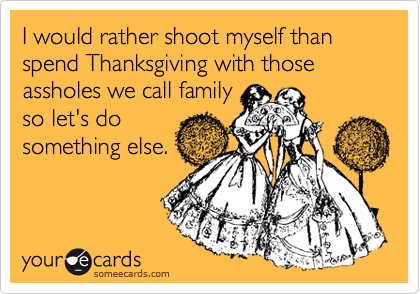 I would rather shoot myself than spend Thanksgiving with those assholes we call family so let's do something else.