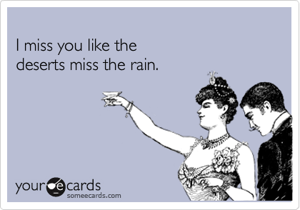 I miss you like the  deserts miss the rain.