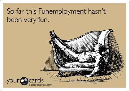 So far this Funemployment hasn't been very fun.