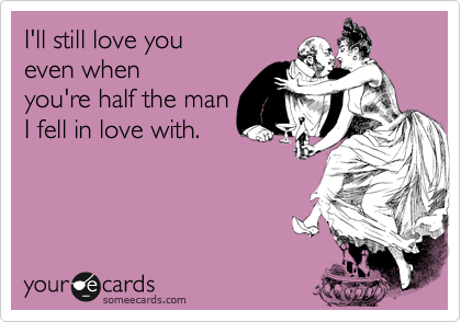 I'll still love you even when you're half the man I fell in love with.