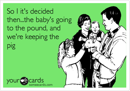 So I it's decided then...the baby's going to the pound, and we're keeping the pig