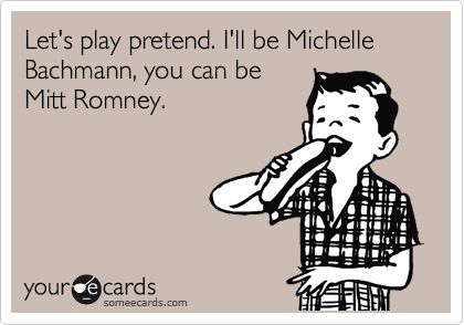 Let's play pretend. I'll be Michelle Bachmann, you can be Mitt Romney.