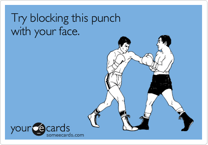 Try blocking this punch  with your face.