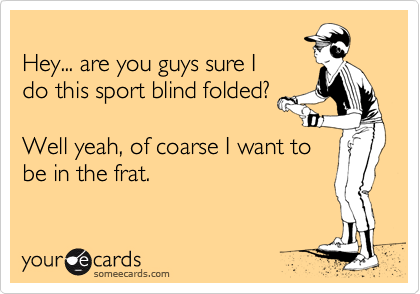 Hey... are you guys sure I do this sport blind folded?  Well yeah, of coarse I want to be in the frat.
