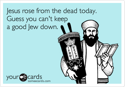 Jesus rose from the dead today. Guess you can't keep 