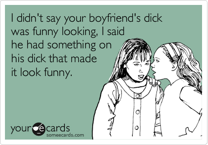I didn't say your boyfriend's dick was funny looking, I said he had something on his dick that made it look funny.