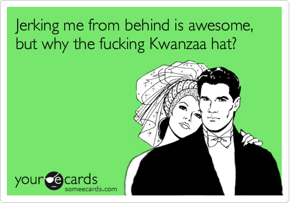 Jerking me from behind is awesome, but why the fucking Kwanzaa hat?