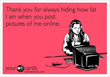 Thank you for always hiding how fat I am when you post pictures of me online.