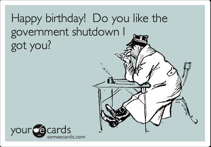 Happy birthday!  Do you like the government shutdown I got you?