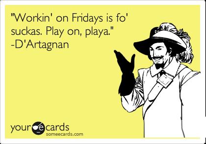 """Workin' on Fridays is fo' suckas. Play on, playa."" -D'Artagnan"