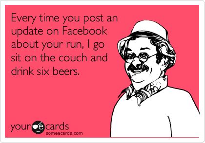 Every time you post an update on Facebook about your run, I go sit on the couch and drink six beers.
