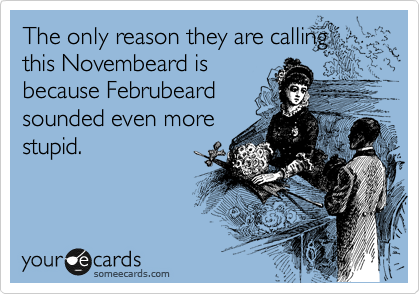 The only reason they are calling this Novembeard is because Februbeard sounded even more stupid.