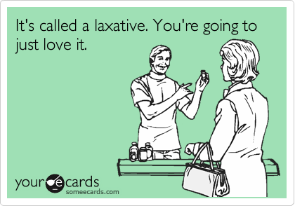 It's called a laxative. You're going to just love it.