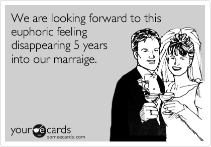 We are looking forward to this euphoric feeling disappearing 5 years into our marraige.