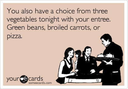 You also have a choice from three vegetables tonight with your entree. Green beans, broiled carrots, or pizza.