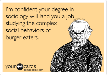 I'm confident your degree in sociology will land you a job studying the complex
