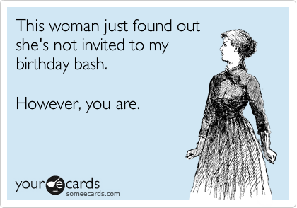 This woman just found out she's not invited to my birthday bash.  However, you are.