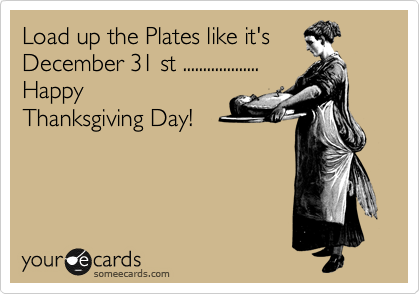 Load up the Plates like it's December 31 st ...................  Happy Thanksgiving Day!