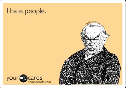 I hate people.