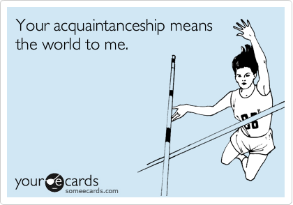 Your acquaintanceship means the world to me.