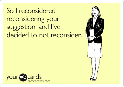 So I reconsidered reconsidering your suggestion, and I've decided to not reconsider.