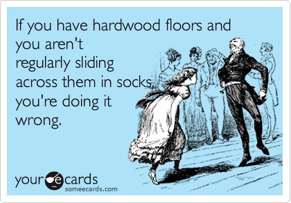 If you have hardwood floors and you aren't regularly sliding across them in socks, you're doing it wrong.