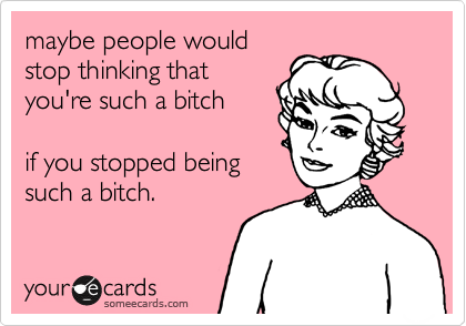 maybe people would stop thinking that you're such a bitch  if you stopped being such a bitch.