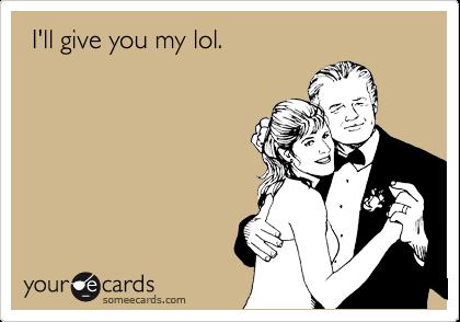 I'll give you my lol.