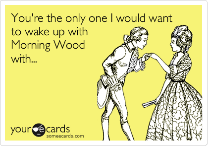 You're the only one I would want to wake up with Morning Wood with...