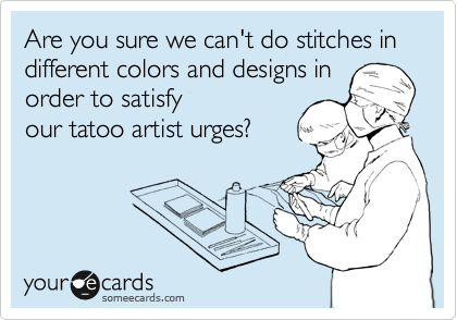 Are you sure we can't do stitches in different colors and designs in order to satisfy our tatoo artist urges?