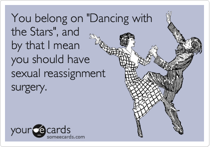 """You belong on """"Dancing with the Stars"""", and by that I mean you should have sexual reassignment surgery."""