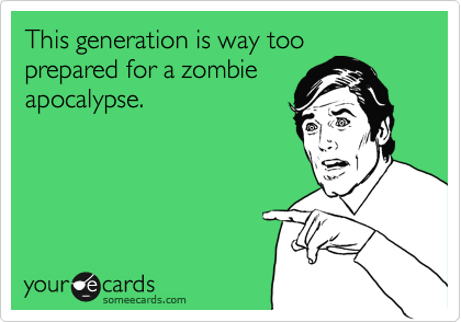 This generation is way too prepared for a zombie apocalypse.